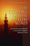 The Closing of the Muslim Mind: How Intellectual Suicide Created the Modern Islamist - Robert R. Reilly