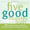 Five Good Minutes in Your Body: 100 Mindful Practices to Help You Accept Yourself and Feel at Home in Your Body - Jeffrey Brantley, Wendy Millstine
