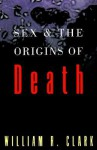 Sex and the Origins of Death - William R. Clark