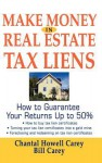 Make Money in Real Estate Tax Liens : How To Guarantee Your Return Up To 50% - Chantal Howell Carey, Bill Carey