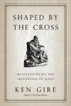 Shaped by the Cross: Meditations on the Sufferings of Jesus - Ken Gire