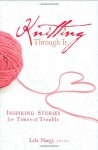 Knitting Through It: Inspiring Stories for Times of Trouble - Lela Nargi