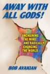 Away With All Gods!: Unchaining the Mind and Radically Changing the World - Bob Avakian