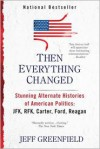 Then Everything Changed: Stunning Alternate Histories of American Politics: JFK, RFK, Carter, Ford, Reagan - Jeff Greenfield