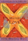 The Mastery of Love: A Practical Guide to the Art of Relationship --Toltec Wisdom Book - Miguel Ruiz