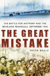 The Great Mistake: The Battle for Antwerp and the Beveland Peninsula, September 1944 - Peter Beale