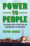 Power to People: The Inside Story of AES and the Globalization of Electricity - Peter Grose
