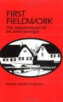 First Fieldwork: The Misadventures of an Anthropologist - Barbara Gallatin Anderson