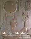My Heart My Mother: Death and Rebirth in Ancient Egypt - Alison Roberts