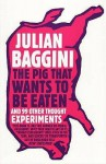 The Pig That Wants To Be Eaten: And Ninety Nine Other Thought Experiments - Julian Baggini