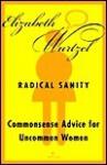 Radical Sanity: Commonsense Advice for Uncommon Women - Elizabeth Wurtzel