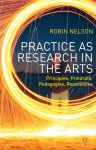 Practice as Research in the Arts: Principles, Protocols, Pedagogies, Resistances - Robin Nelson