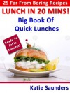 "Lunch in 20 Mins ! 25 Far-From-Boring Lunches Ready in No Time! (Big Book Series of ""Far-From-Boring"" Recipe Books) - Katie Saunders"