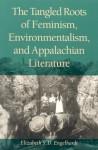Tangled Roots Of Feminism,: Environmentalism & Appalachian Literature - Elizabeth S.D. Engelhardt