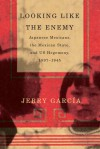 Looking Like the Enemy: Japanese Mexicans, the Mexican State, and US Hegemony, 1897-1945 - Jerry Garcia
