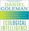 Ecological Intelligence: How Knowing the Hidden Impacts of What We Buy Can Change Everything - Daniel Goleman