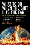 What to Do When the Shit Hits the Fan: THE ULTIMATE PREPPER�S GUIDE TO PREPARING FOR, AND COPING WITH, ANY EMERGENCY - David Black
