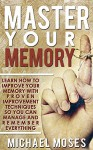 Master Your Memory: Learn How to Improve Your Memory with Proven Improvement Techniques so You can Manage and Remember Everything. - Michael Moses