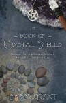 The Book of Crystal Spells: Magical Uses for Stones, Crystals, Minerals ... and Even Sand - Ember Grant