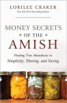Money Secrets of the Amish: Finding True Abundance in Simplicity, Sharing, and Saving - Lorilee Craker