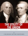 The Utility of the Union: The Lives and Legacies of Alexander Hamilton, James Madison, and the Federalist Papers - Charles River Editors