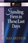 Standing Firm in These Last Days: 1 And 2 Thessalonians (The New Inductive Study Series) - Kay Arthur