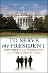 To Serve the President: Continuity and Innovation in the White House Staff - Bradley Patterson