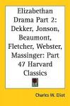 Elizabethan Drama Part 2: Dekker, Jonson, Beaumont, Fletcher, Webster, Massinger: Part 47 Harvard Classics - Charles William Eliot