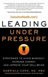 ExecutiveHealth.com's Leading Under Pressure: Strategies to Avoid Burnout, Increase Energy, and Improve Your Well-being - Gabriela Cora, Michael Miller