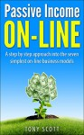 Passive Income On Line: A step by step approach into the seven simplest on-line business models (Passive Income, Internet Marketing, Online Business, Financial ... Email Marketing, Affiliate Marketing) - Tony Scott