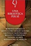 Una biblioteca per sé - Roberto Ferrucci, Alessandro Marzo Magno, Giovanni Montanaro, Renato Pestriniero, Tiziano Scarpa, Alessandro Scarsella