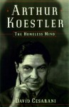 Arthur Koestler: The Homeless Mind - David Cesarani