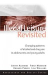 Illegal Leisure Revisited: Changing Patterns of Alcohol and Drug Use in Adolescents and Young Adults - Howard Parker, Fiona Measham, Lisa Williams, Dept Applied So Judith Aldridge