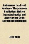 An Answere to a Great Number of Blasphemous Cavillations Written by an Anabaptist, and Adversarie to God's Eternall Predestination - John Knox