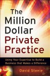 The Million Dollar Private Practice: Using Your Expertise to Build a Business That Makes a Difference - David Steele