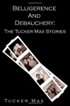 Belligerence and Debauchery: The Tucker Max Stories - Tucker Max