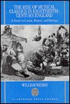 The Rise Of Musical Classics In Eighteenth Century England: A Study In Canon, Ritual, And Ideology - William Weber