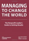 Managing To Change The World: The Nonprofit Leader's Guide To Getting Results - The Management Center, Alison Green, Jerry Hauser