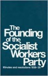 Founding of the Socialist Workers Party: Minutes and Resolutions 1938-39 - James Cannon, James Burnham, Albert Goldman, Max Shachtman, Martin Abern