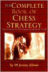 The Complete Book of Chess Strategy: Grandmaster Techniques from A to Z - Jeremy Silman