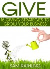 GIVE: 16 Giving Strategies To Grow Your Business, Increase Sales and Network More Effectively - Sam Rathling, Beth Misner, Iain Whyte, Julia Foerster, Rick Itzkowich