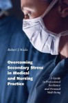 Overcoming Secondary Stress in Medical and Nursing Practice: A Guide to Professional Resilience and Personal Well-Being - Robert J. Wicks