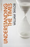 Understanding the Times: Living in the Light of the Arrival of the King - William Taylor