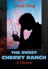 The Sweet Cherry Ranch: A Memoir - Frank King