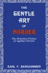 The Gentle Art of Murder: The Detective Fiction of Agatha Christie - Earl F. Bargainnier