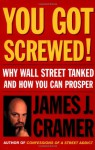 You Got Screwed!: Why Wall Street Tanked and How You Can Prosper - James J. Cramer