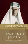The Golden Warrior: The Life and Legend of Lawrence of Arabia - Lawrence James