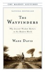 The Wayfinders: Why Ancient Wisdom Matters in the Modern World - Wade Davis