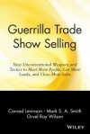 Guerrilla Trade Show Selling: New Unconventional Weapons and Tactics to Meet More People, Get More Leads, and Close More Sales - Jay Conrad Levinson, Orvel Ray Wilson, Mark S.A. Smith
