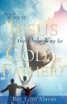Why Is Jesus the Only Way to God, the Father? - Lynn Ahrens
